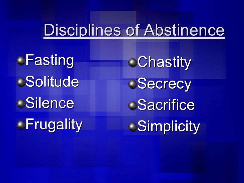 Disciplines of Abstinence FastingSolitudeSilenceFrugality ChastitySecrecySacrificeSimplicity