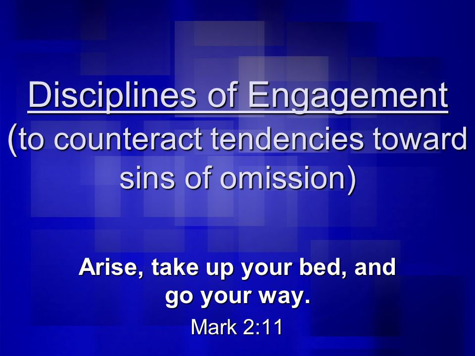 Disciplines of Engagement ( to counteract tendencies toward sins of omission) Arise, take up your bed, and go your way.