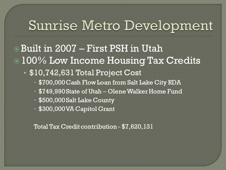  Built in 2007 – First PSH in Utah  100% Low Income Housing Tax Credits $10,742,631 Total Project Cost  $700,000 Cash Flow Loan from Salt Lake City RDA  $749,990 State of Utah – Olene Walker Home Fund  $500,000 Salt Lake County  $300,000 VA Capitol Grant Total Tax Credit contribution - $7,620,131