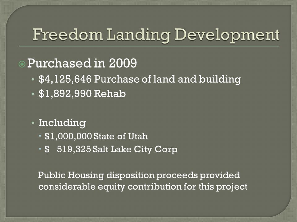  Purchased in 2009 $4,125,646 Purchase of land and building $1,892,990 Rehab Including  $1,000,000 State of Utah  $ 519,325 Salt Lake City Corp Public Housing disposition proceeds provided considerable equity contribution for this project