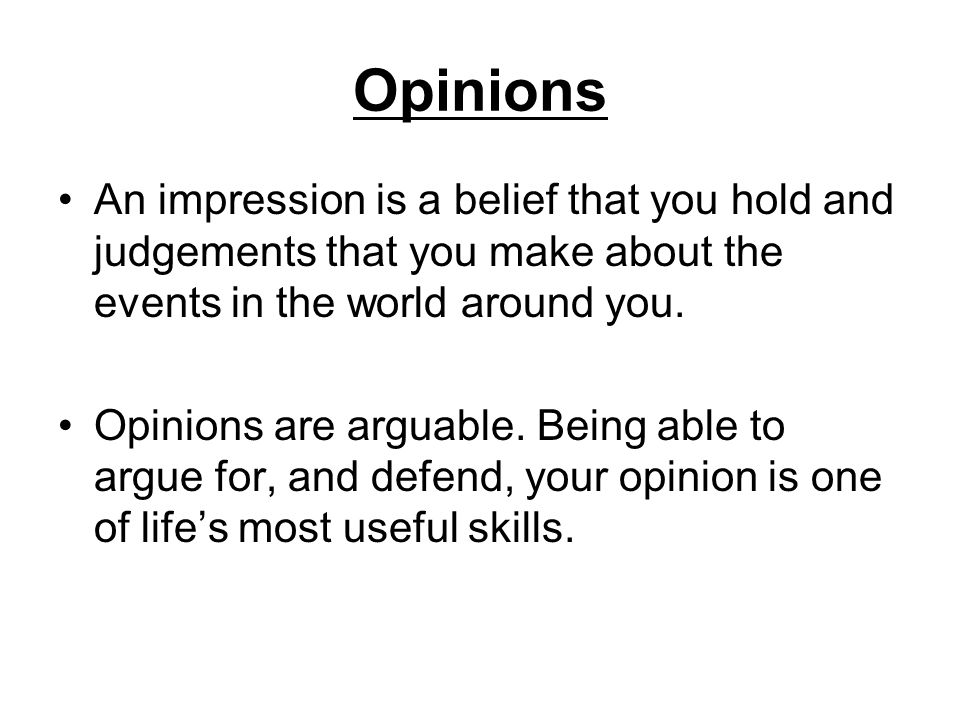 Opinions An impression is a belief that you hold and judgements that you make about the events in the world around you. Opinions are arguable. Being a