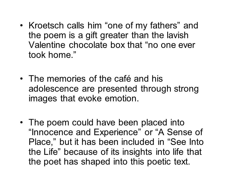 Kroetsch calls him one of my fathers and the poem is a gift greater than the lavish Valentine chocolate box that no one ever took home. The memories of the café and his adolescence are presented through strong images that evoke emotion.