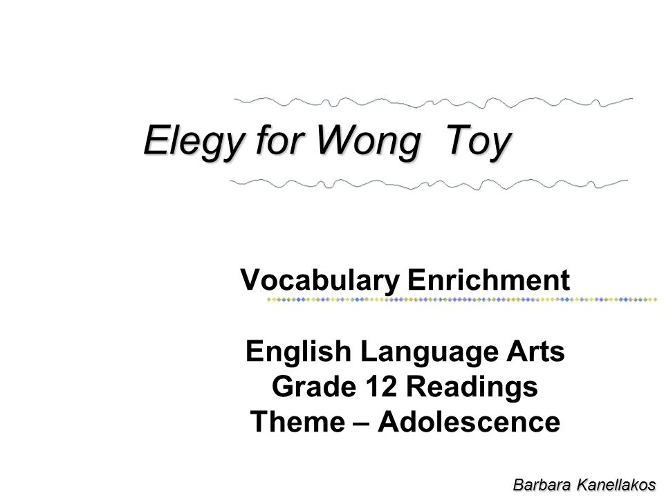 Elegy for Wong Toy Vocabulary Enrichment English Language Arts Grade 12 Readings Theme – Adolescence Barbara Kanellakos