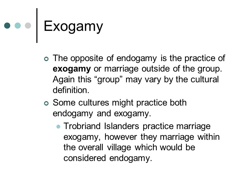 Exogamy The opposite of endogamy is the practice of exogamy or marriage outside of the group.