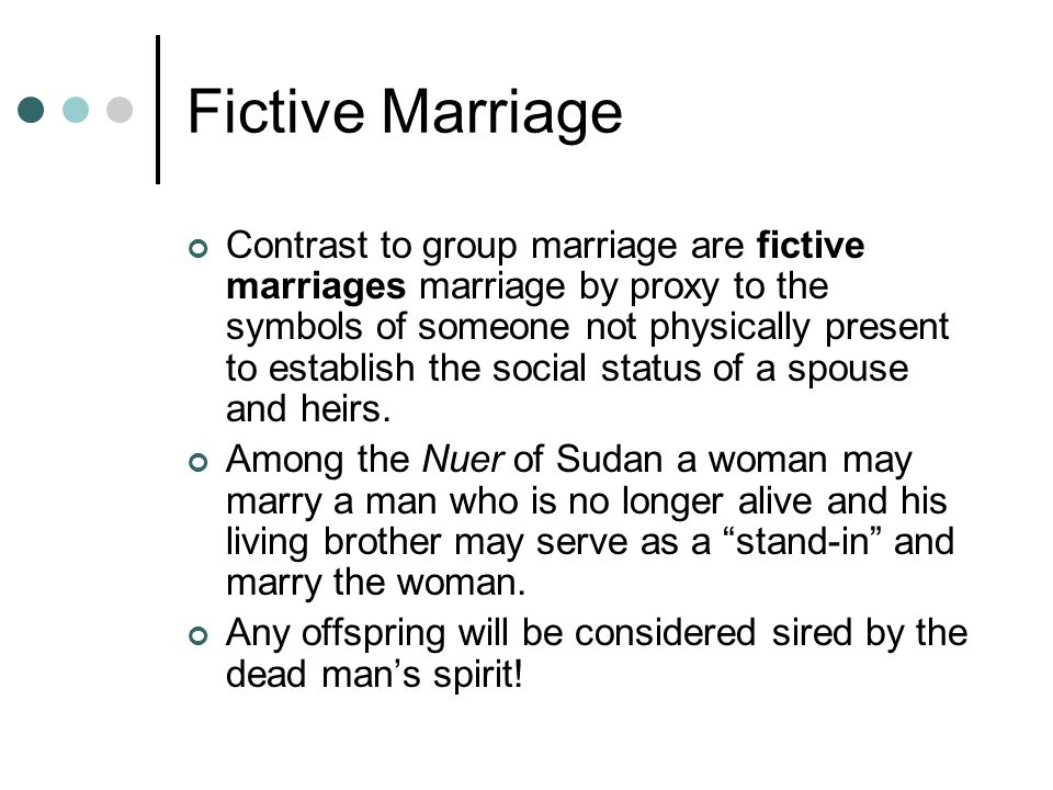 Fictive Marriage Contrast to group marriage are fictive marriages marriage by proxy to the symbols of someone not physically present to establish the social status of a spouse and heirs.