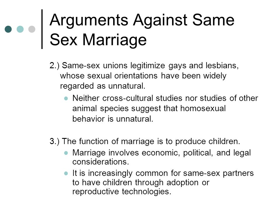 Arguments Against Same Sex Marriage 2.) Same-sex unions legitimize gays and lesbians, whose sexual orientations have been widely regarded as unnatural.