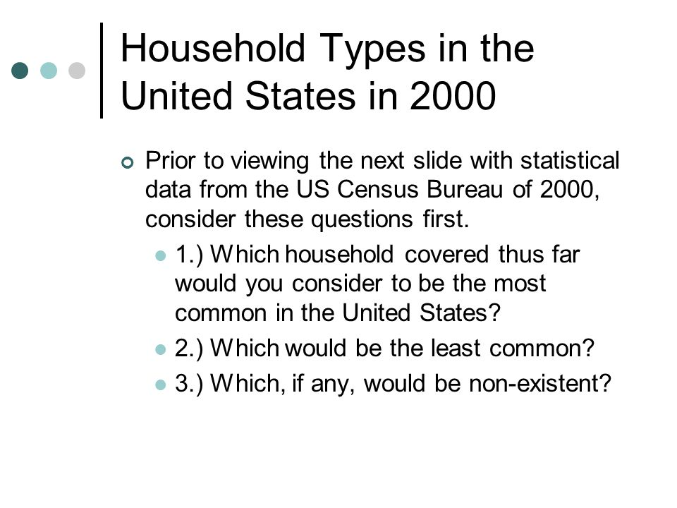 Household Types in the United States in 2000 Prior to viewing the next slide with statistical data from the US Census Bureau of 2000, consider these questions first.