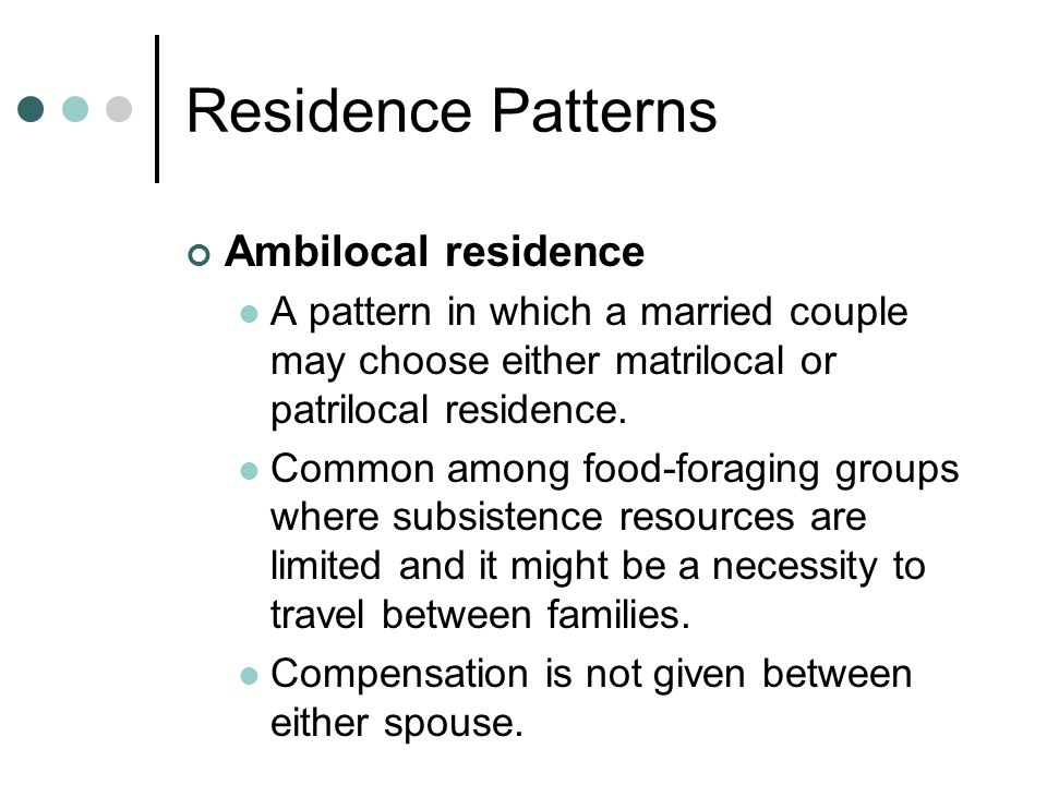 Residence Patterns Ambilocal residence A pattern in which a married couple may choose either matrilocal or patrilocal residence.