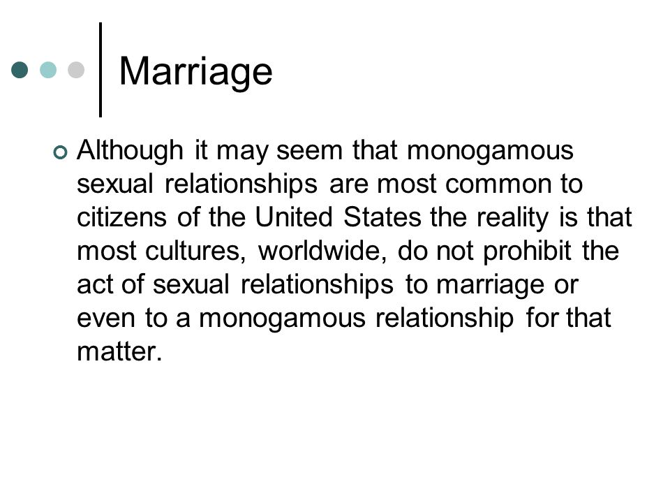 Marriage Although it may seem that monogamous sexual relationships are most common to citizens of the United States the reality is that most cultures, worldwide, do not prohibit the act of sexual relationships to marriage or even to a monogamous relationship for that matter.