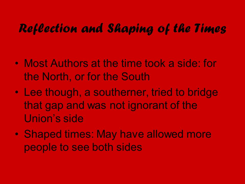 Reflection and Shaping of the Times Most Authors at the time took a side: for the North, or for the South Lee though, a southerner, tried to bridge th