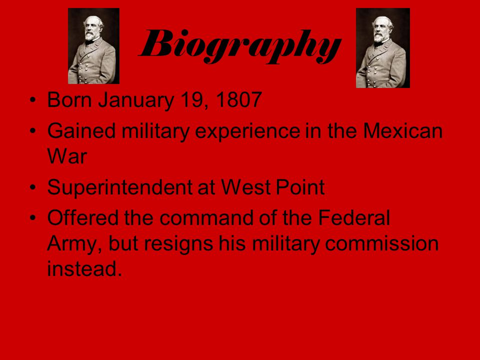 Biography Born January 19, 1807 Gained military experience in the Mexican War Superintendent at West Point Offered the command of the Federal Army, bu