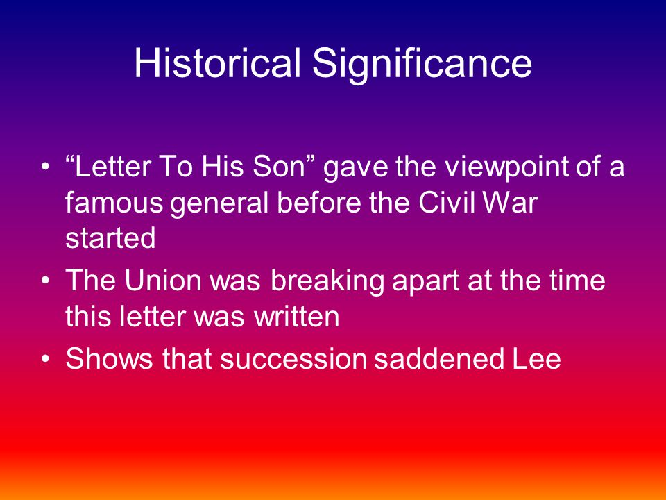 Historical Significance Letter To His Son gave the viewpoint of a famous general before the Civil War started The Union was breaking apart at the time this letter was written Shows that succession saddened Lee