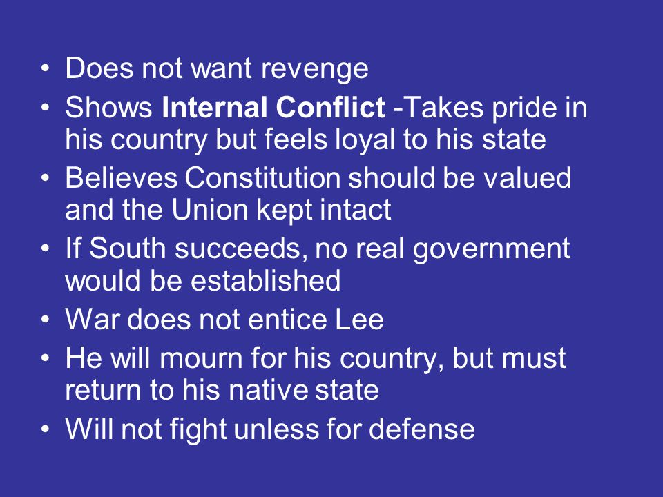 Does not want revenge Shows Internal Conflict -Takes pride in his country but feels loyal to his state Believes Constitution should be valued and the Union kept intact If South succeeds, no real government would be established War does not entice Lee He will mourn for his country, but must return to his native state Will not fight unless for defense