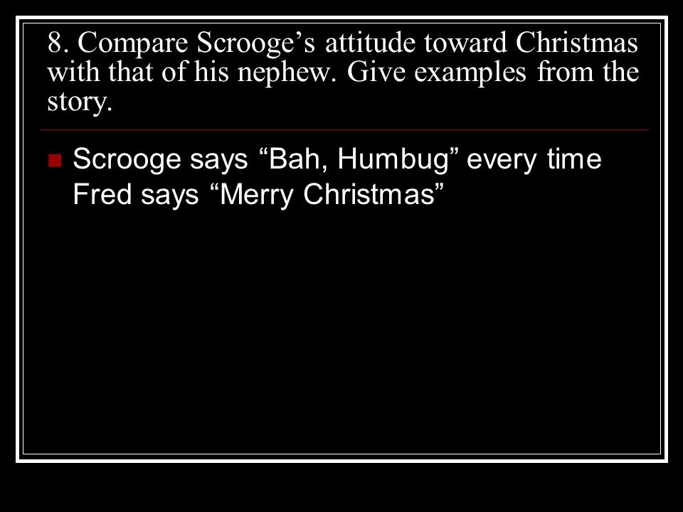 """8. Compare Scrooge's attitude toward Christmas with that of his nephew. Give examples from the story. Scrooge says """"Bah, Humbug"""" every time Fred says"""