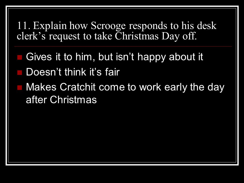 11. Explain how Scrooge responds to his desk clerk's request to take Christmas Day off. Gives it to him, but isn't happy about it Doesn't think it's f