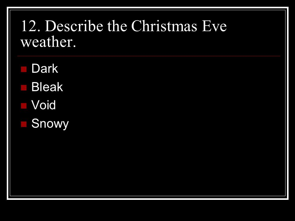 12. Describe the Christmas Eve weather. Dark Bleak Void Snowy