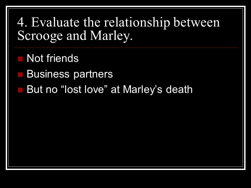 """4. Evaluate the relationship between Scrooge and Marley. Not friends Business partners But no """"lost love"""" at Marley's death"""