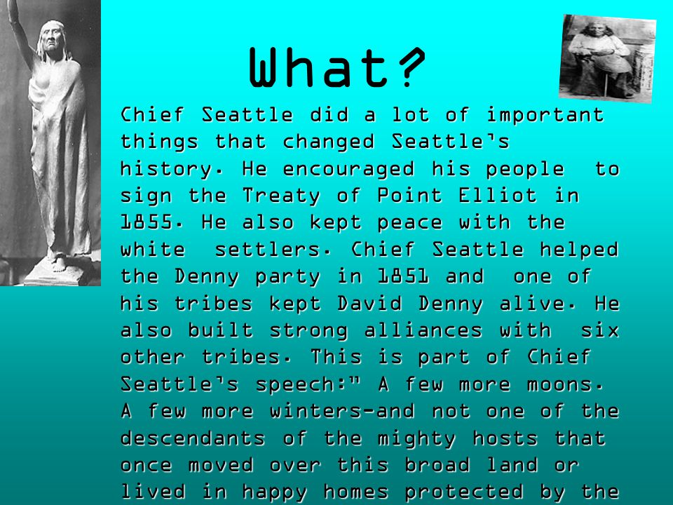 What. Chief Seattle did a lot of important things that changed Seattle's history.