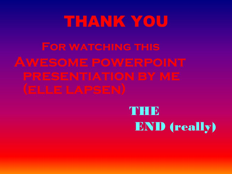 THANK YOU For watching this Awesome powerpoint presentiation by me (elle lapsen) THE END (really)