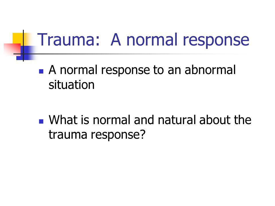 Trauma: A normal response A normal response to an abnormal situation What is normal and natural about the trauma response?