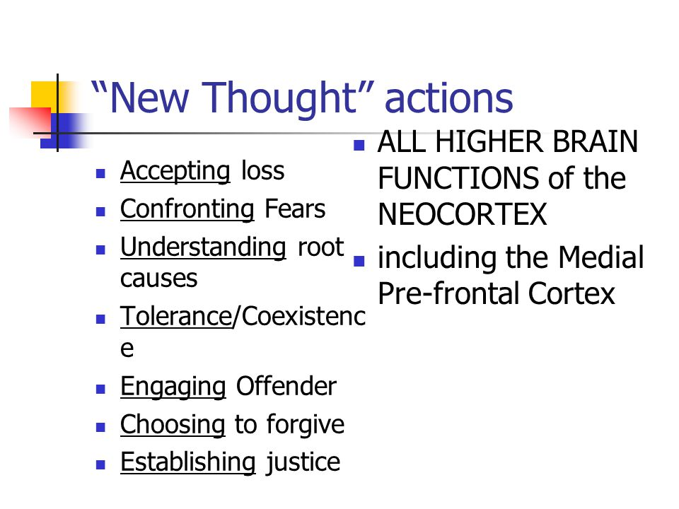 New Thought actions Accepting loss Confronting Fears Understanding root causes Tolerance/Coexistenc e Engaging Offender Choosing to forgive Establishing justice ALL HIGHER BRAIN FUNCTIONS of the NEOCORTEX including the Medial Pre-frontal Cortex