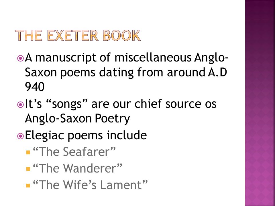 """ A manuscript of miscellaneous Anglo- Saxon poems dating from around A.D 940  It's """"songs"""" are our chief source os Anglo-Saxon Poetry  Elegiac poem"""