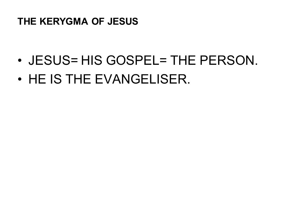 THE KERYGMA OF JESUS JESUS= HIS GOSPEL= THE PERSON. HE IS THE EVANGELISER.