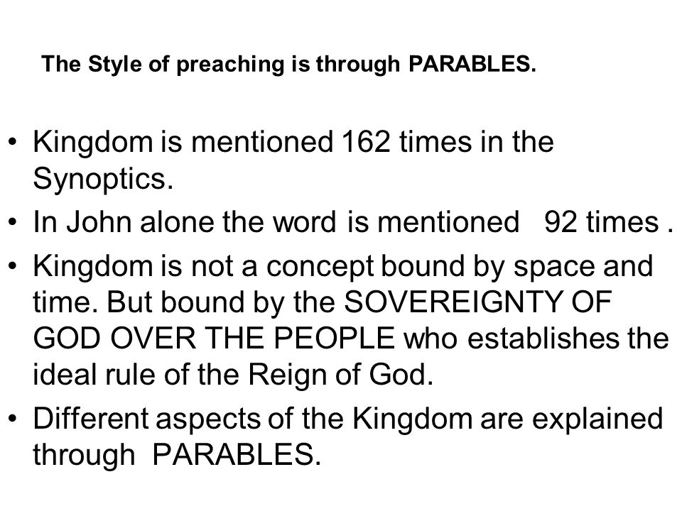 The Style of preaching is through PARABLES. Kingdom is mentioned 162 times in the Synoptics.