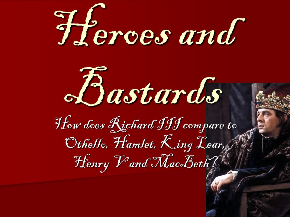 Heroes and Bastards How does Richard III compare to Othello, Hamlet, King Lear, Henry V and MacBeth