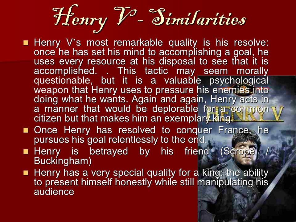 Henry V - Similarities Henry V ' s most remarkable quality is his resolve: once he has set his mind to accomplishing a goal, he uses every resource at his disposal to see that it is accomplished..