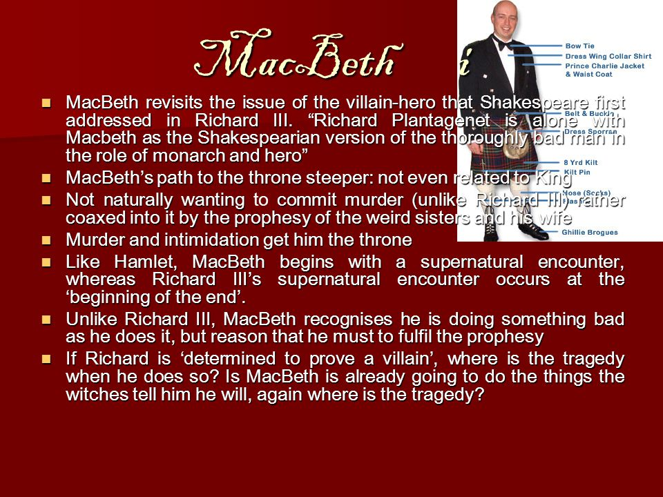 MacBethi MacBeth revisits the issue of the villain-hero that Shakespeare first addressed in Richard III.