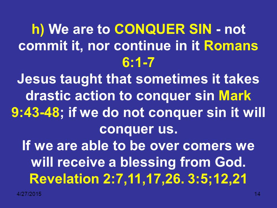 4/27/201514 h) We are to CONQUER SIN - not commit it, nor continue in it Romans 6:1-7 Jesus taught that sometimes it takes drastic action to conquer sin Mark 9:43-48; if we do not conquer sin it will conquer us.