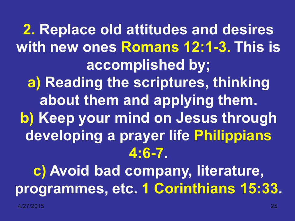 4/27/201525 2. Replace old attitudes and desires with new ones Romans 12:1-3.