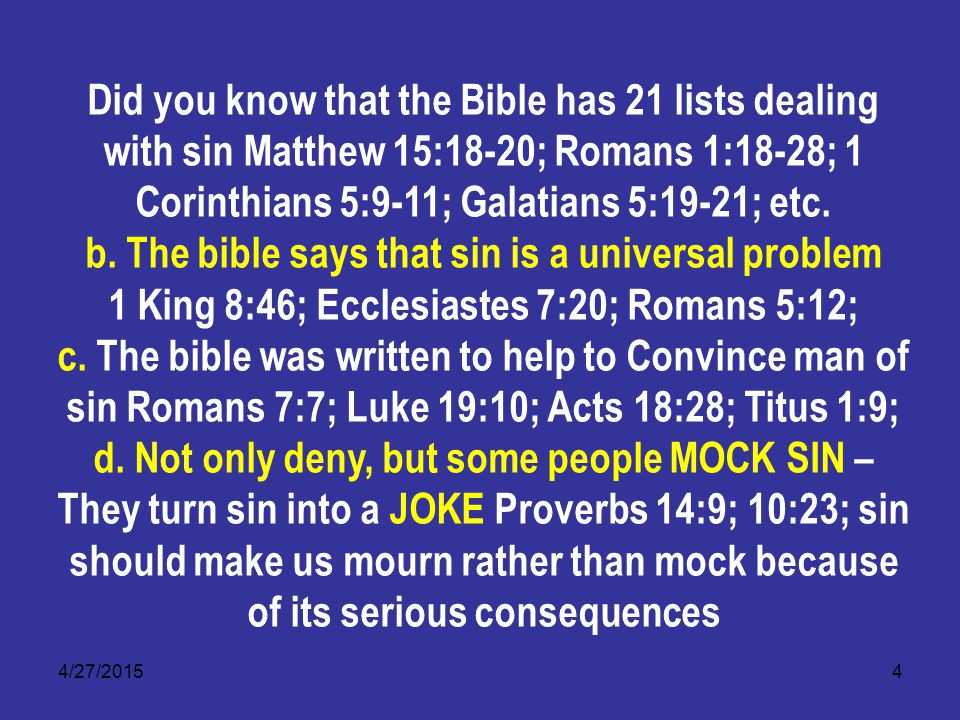 4/27/20154 Did you know that the Bible has 21 lists dealing with sin Matthew 15:18-20; Romans 1:18-28; 1 Corinthians 5:9-11; Galatians 5:19-21; etc.