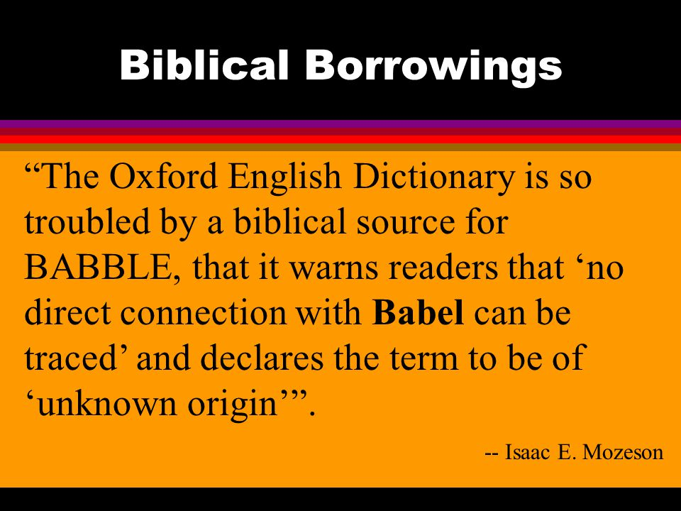 Biblical Borrowings The Oxford English Dictionary is so troubled by a biblical source for BABBLE, that it warns readers that 'no direct connection with Babel can be traced' and declares the term to be of 'unknown origin' .
