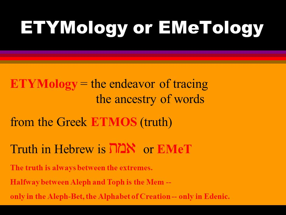 ETYMology or EMeTology ETYMology = the endeavor of tracing the ancestry of words from the Greek ETMOS (truth) Truth in Hebrew is  or EMeT The truth is always between the extremes.