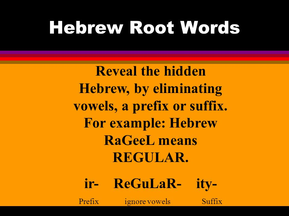 Hebrew Root Words Reveal the hidden Hebrew, by eliminating vowels, a prefix or suffix.