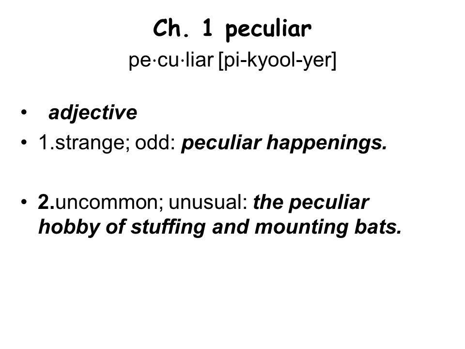 Ch. 1 peculiar pe ⋅ cu ⋅ liar [pi-kyool-yer] adjective 1.strange; odd: peculiar happenings.