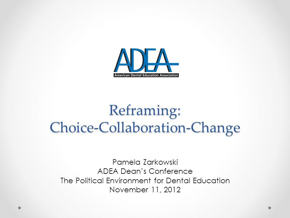 Reframing: Choice-Collaboration-Change Pamela Zarkowski ADEA Dean's Conference The Political Environment for Dental Education November 11, 2012
