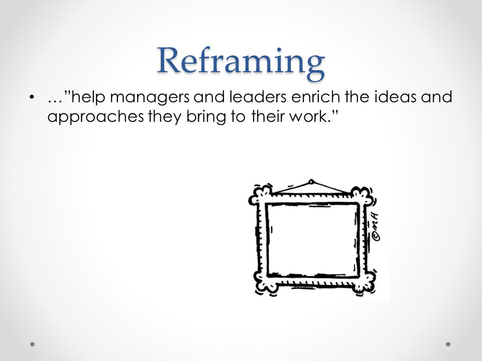 Reframing … help managers and leaders enrich the ideas and approaches they bring to their work.
