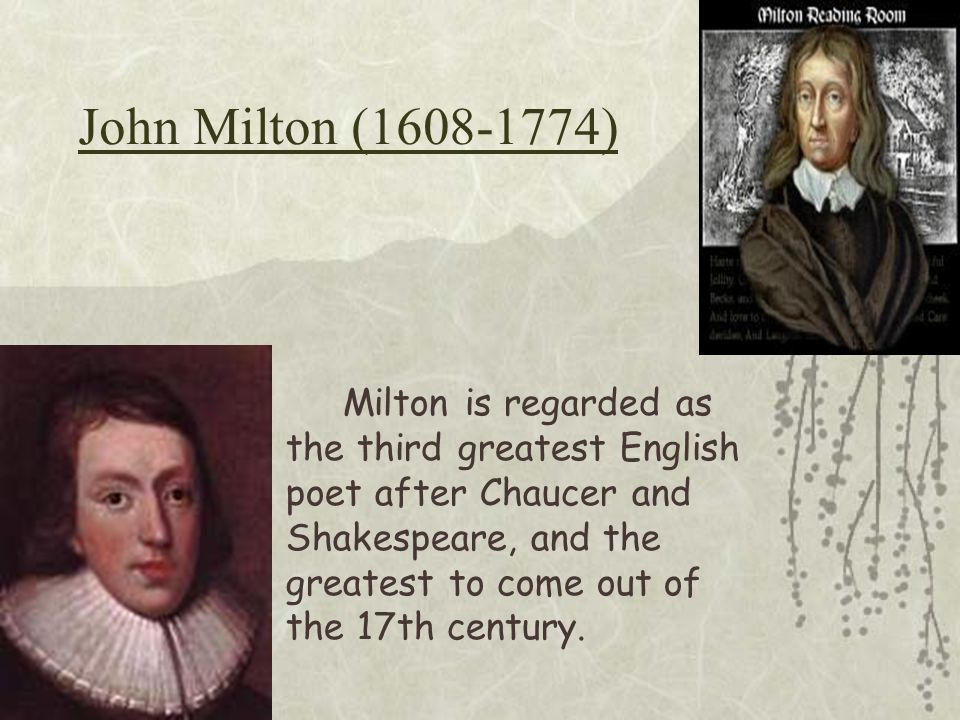 John Milton (1608-1774) Milton is regarded as the third greatest English poet after Chaucer and Shakespeare, and the greatest to come out of the 17th