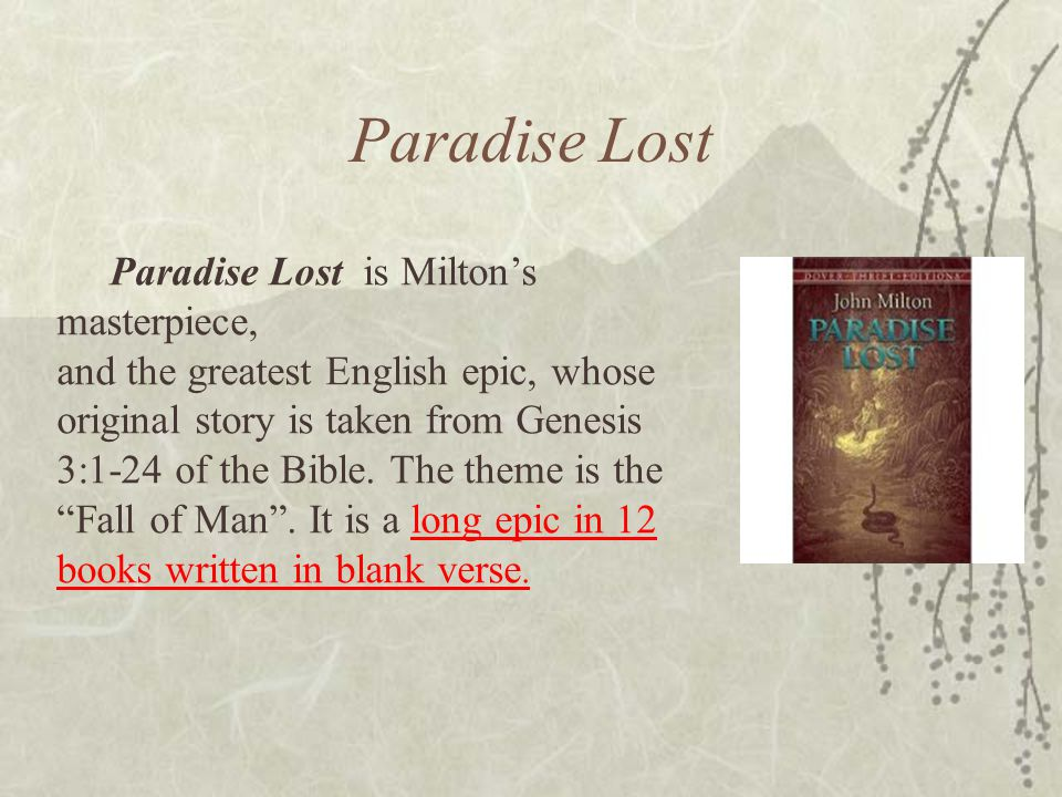 Paradise Lost Paradise Lost is Milton's masterpiece, and the greatest English epic, whose original story is taken from Genesis 3:1-24 of the Bible. Th