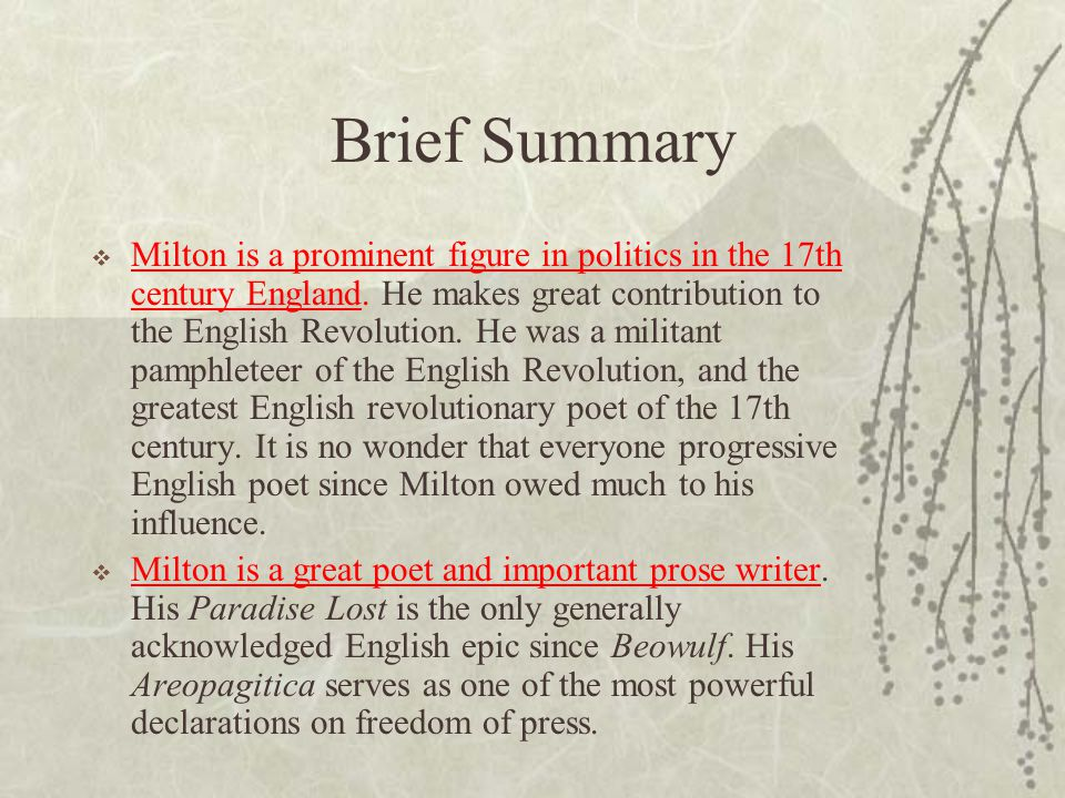 Brief Summary  Milton is a prominent figure in politics in the 17th century England. He makes great contribution to the English Revolution. He was a