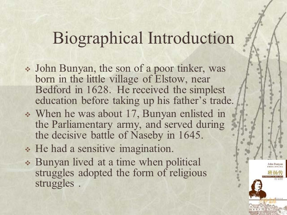 Biographical Introduction  John Bunyan, the son of a poor tinker, was born in the little village of Elstow, near Bedford in 1628. He received the sim