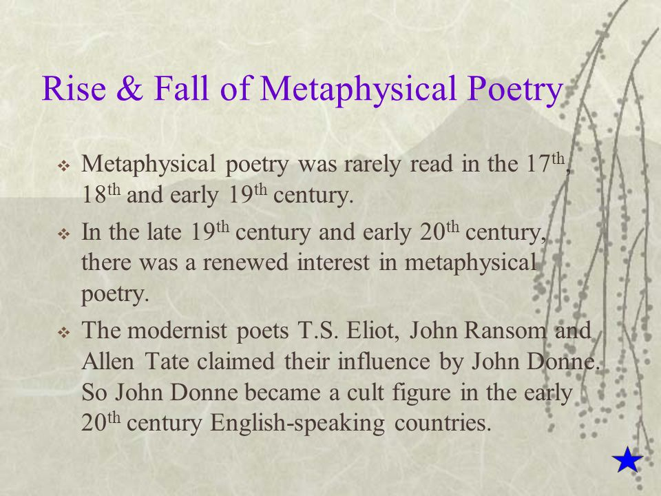 Rise & Fall of Metaphysical Poetry  Metaphysical poetry was rarely read in the 17 th, 18 th and early 19 th century.  In the late 19 th century and