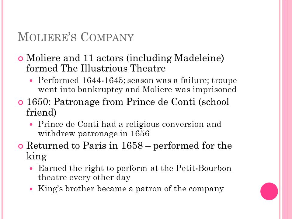 M OLIERE ' S C OMPANY Moliere and 11 actors (including Madeleine) formed The Illustrious Theatre Performed 1644-1645; season was a failure; troupe wen