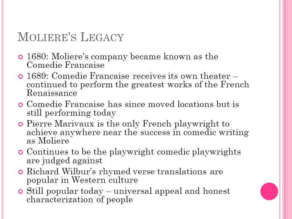 M OLIERE ' S L EGACY 1680: Moliere's company became known as the Comedie Francaise 1689: Comedie Francaise receives its own theater – continued to perform the greatest works of the French Renaissance Comedie Francaise has since moved locations but is still performing today Pierre Marivaux is the only French playwright to achieve anywhere near the success in comedic writing as Moliere Continues to be the playwright comedic playwrights are judged against Richard Wilbur's rhymed verse translations are popular in Western culture Still popular today – universal appeal and honest characterization of people