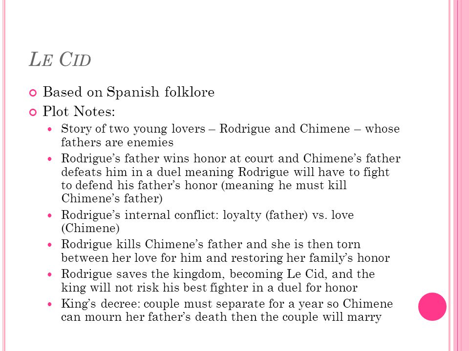 L E C ID Based on Spanish folklore Plot Notes: Story of two young lovers – Rodrigue and Chimene – whose fathers are enemies Rodrigue's father wins honor at court and Chimene's father defeats him in a duel meaning Rodrigue will have to fight to defend his father's honor (meaning he must kill Chimene's father) Rodrigue's internal conflict: loyalty (father) vs.