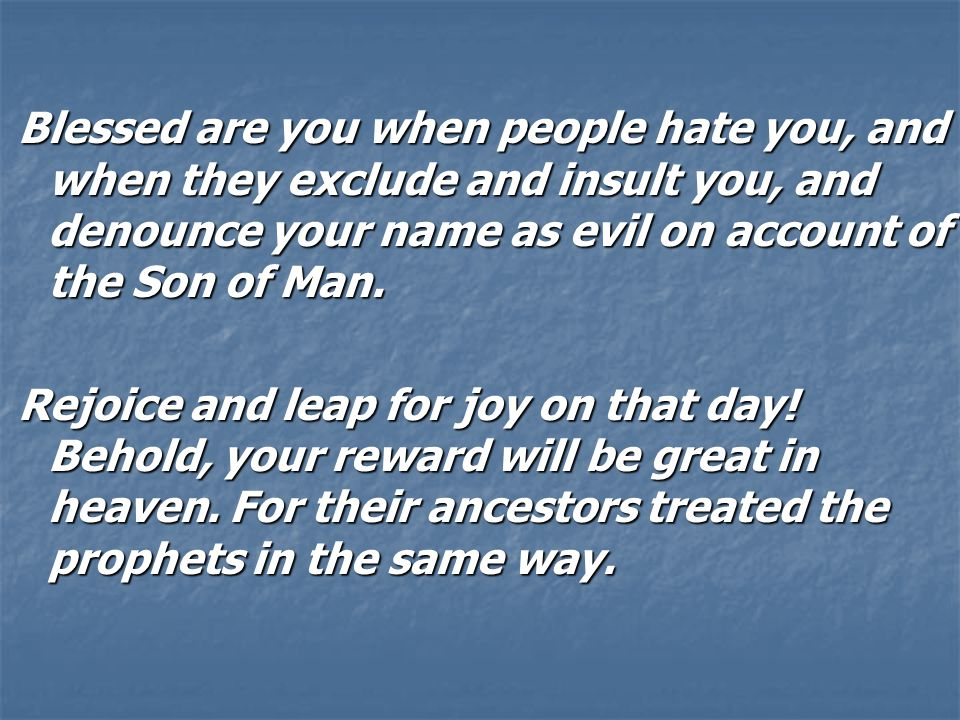 Blessed are you when people hate you, and when they exclude and insult you, and denounce your name as evil on account of the Son of Man.