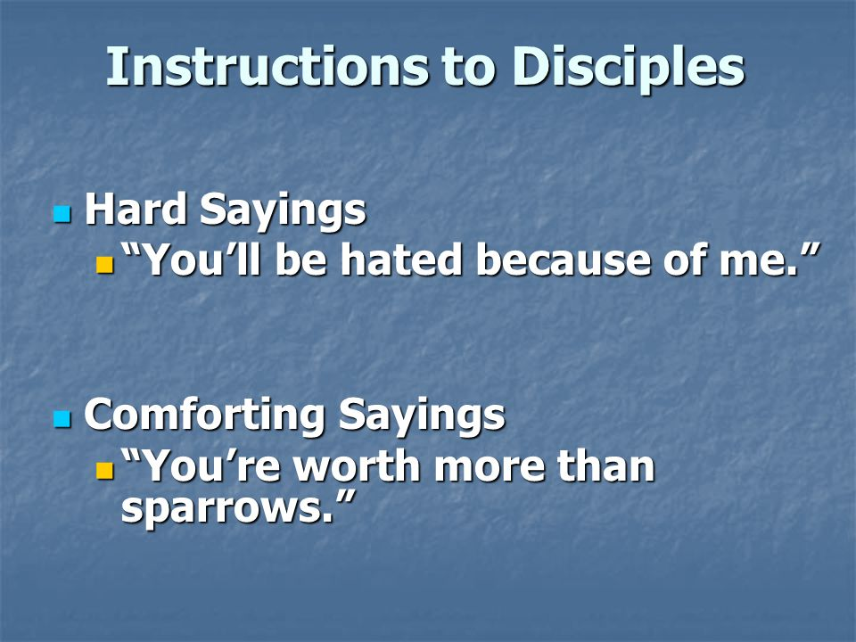 Instructions to Disciples Hard Sayings Hard Sayings You'll be hated because of me. You'll be hated because of me. Comforting Sayings Comforting Sayings You're worth more than sparrows. You're worth more than sparrows.